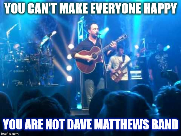 DAVE MATTHEWS BAND MAKES EVERYONE HAPPY | YOU CAN'T MAKE EVERYONE HAPPY YOU ARE NOT DAVE MATTHEWS BAND | image tagged in dmb,dave matthews,dave matthews band,everyone,happy,dave | made w/ Imgflip meme maker
