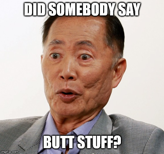 DID SOMEBODY SAY BUTT STUFF? | image tagged in george takei oh my | made w/ Imgflip meme maker