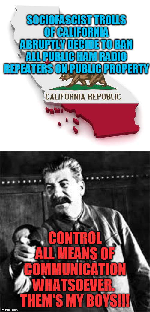Even Florida's not that crazy.  What the hell is California smoking this time?  Is the Deep State prepping for a big move? | SOCIOFASCIST TROLLS OF CALIFORNIA ABRUPTLY DECIDE TO BAN ALL PUBLIC HAM RADIO REPEATERS ON PUBLIC PROPERTY CONTROL ALL MEANS OF COMMUNICATIO | image tagged in california,joseph stalin go to gulag,ham radio,liberal,police state,marxism | made w/ Imgflip meme maker