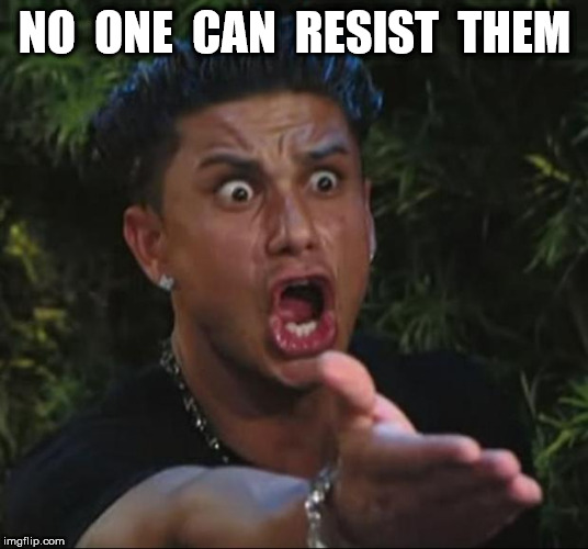 DJ Pauly D Meme | NO  ONE  CAN  RESIST  THEM | image tagged in memes,dj pauly d | made w/ Imgflip meme maker
