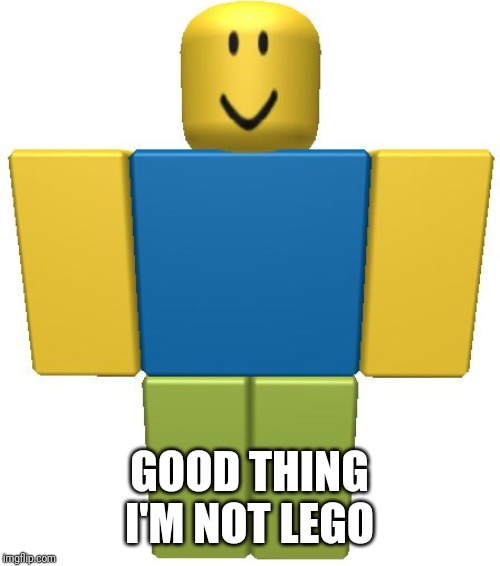 ROBLOX Noob | GOOD THING I'M NOT LEGO | image tagged in roblox noob | made w/ Imgflip meme maker