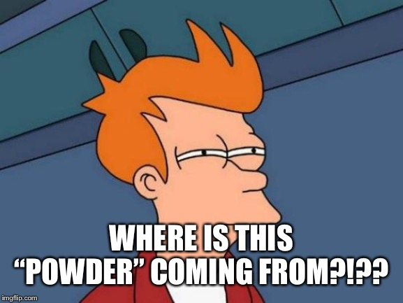 "Futurama Fry Meme | WHERE IS THIS ""POWDER"" COMING FROM?!?? 