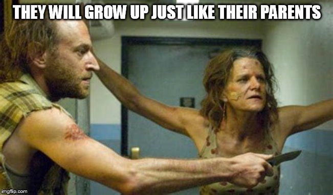 THEY WILL GROW UP JUST LIKE THEIR PARENTS | made w/ Imgflip meme maker