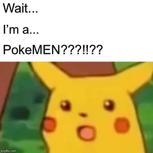 Surprised Pikachu Meme | Wait... I'm a... PokeMEN???!!?? | image tagged in memes,surprised pikachu | made w/ Imgflip meme maker