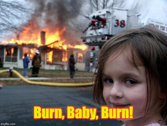fire girl | Burn, Baby, Burn! | image tagged in fire girl | made w/ Imgflip meme maker