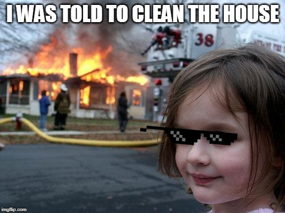 Disaster Girl Meme | I WAS TOLD TO CLEAN THE HOUSE | image tagged in memes,disaster girl | made w/ Imgflip meme maker