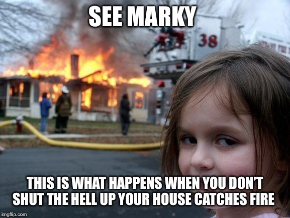 Disaster Girl Meme | SEE MARKY THIS IS WHAT HAPPENS WHEN YOU DON'T SHUT THE HELL UP YOUR HOUSE CATCHES FIRE | image tagged in memes,disaster girl | made w/ Imgflip meme maker