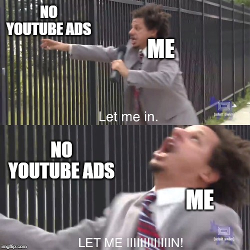 let me in |  NO YOUTUBE ADS; ME; NO YOUTUBE ADS; ME | image tagged in let me in,eric andre,2019,youtube,ads,eric andre let me in meme | made w/ Imgflip meme maker