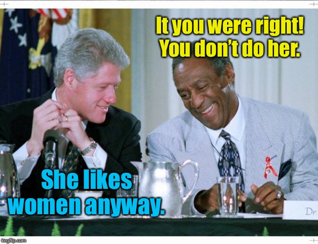 Bill Clinton and Bill Cosby | It you were right!  You don't do her. She likes women anyway. | image tagged in bill clinton and bill cosby | made w/ Imgflip meme maker