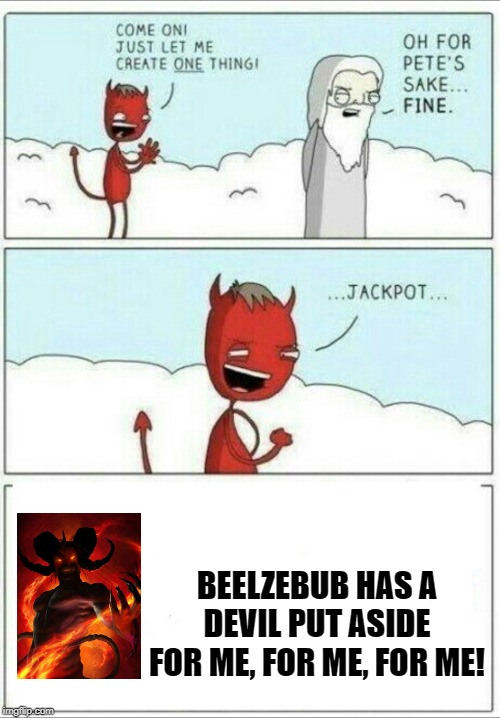 Let me create one thing | BEELZEBUB HAS A DEVIL PUT ASIDE FOR ME, FOR ME, FOR ME! | image tagged in let me create one thing | made w/ Imgflip meme maker