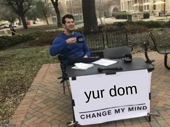 Change My Mind Meme | yur dom | image tagged in memes,change my mind | made w/ Imgflip meme maker