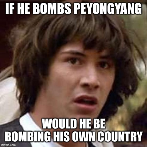 Conspiracy Keanu Meme | IF HE BOMBS PEYONGYANG WOULD HE BE BOMBING HIS OWN COUNTRY | image tagged in memes,conspiracy keanu | made w/ Imgflip meme maker