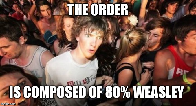 Sudden Clarity Clarence | THE ORDER IS COMPOSED OF 80% WEASLEY | image tagged in memes,sudden clarity clarence | made w/ Imgflip meme maker