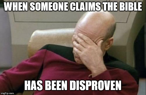 Captain Picard Facepalm | WHEN SOMEONE CLAIMS THE BIBLE HAS BEEN DISPROVEN | image tagged in memes,captain picard facepalm | made w/ Imgflip meme maker