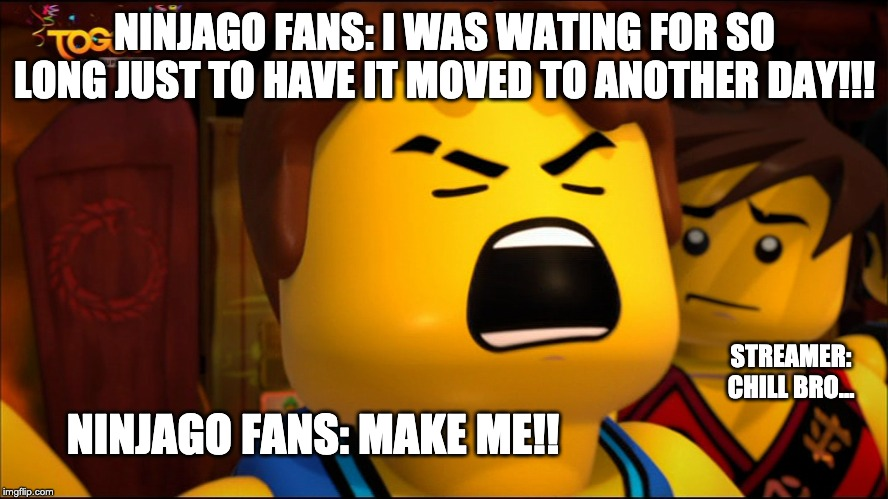 Waiting for the next season 11 episodes to come out | NINJAGO FANS: I WAS WATING FOR SO LONG JUST TO HAVE IT MOVED TO ANOTHER DAY!!! STREAMER: CHILL BRO... NINJAGO FANS: MAKE ME!! | image tagged in ninjago | made w/ Imgflip meme maker