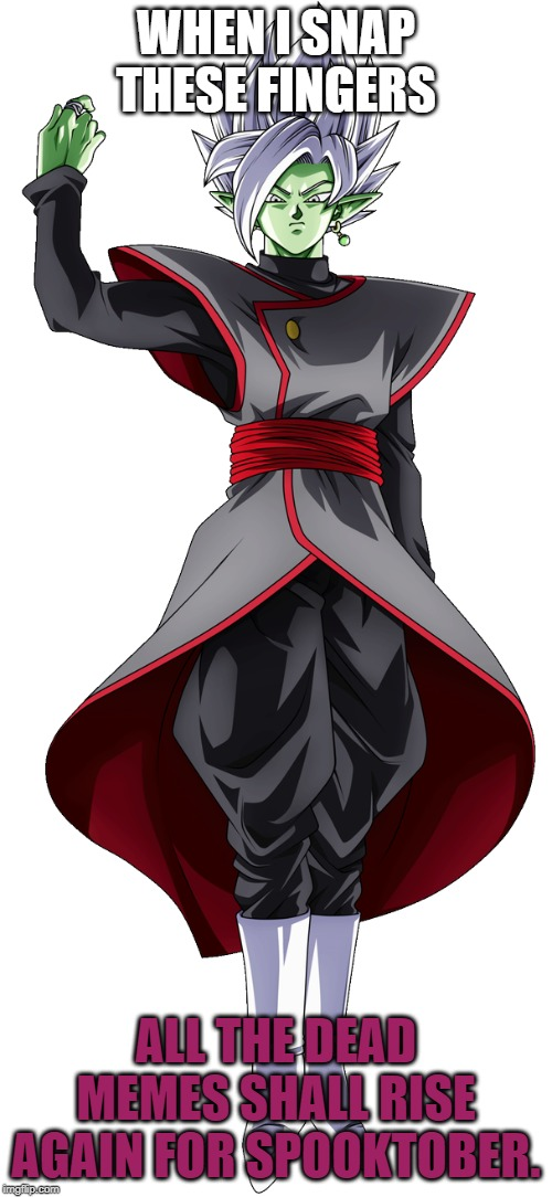 Fused Zamasu Snaps For Spooktober | WHEN I SNAP THESE FINGERS ALL THE DEAD MEMES SHALL RISE AGAIN FOR SPOOKTOBER. | image tagged in fused zamasu finger snap,memes,spooktober,dead memes,finger snap of a god | made w/ Imgflip meme maker