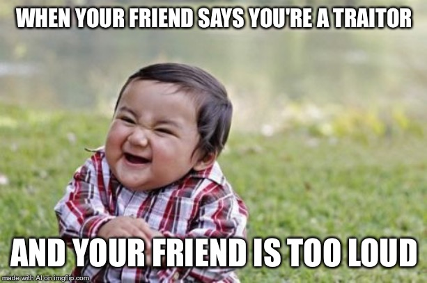 Evil Toddler | WHEN YOUR FRIEND SAYS YOU'RE A TRAITOR AND YOUR FRIEND IS TOO LOUD | image tagged in memes,evil toddler | made w/ Imgflip meme maker