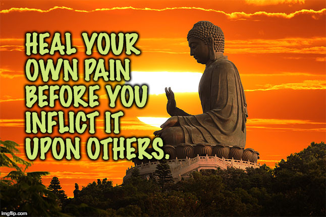 buddha | HEAL YOUR OWN PAIN BEFORE YOU INFLICT IT UPON OTHERS. | image tagged in buddha | made w/ Imgflip meme maker