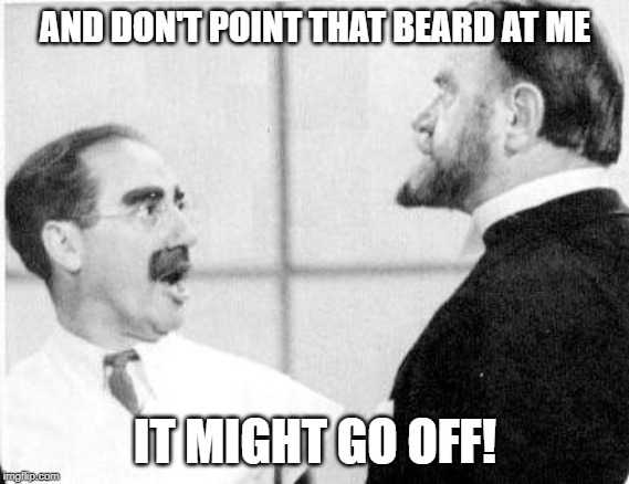Groucho Marx, A Day At The Races | AND DON'T POINT THAT BEARD AT ME IT MIGHT GO OFF! | image tagged in groucho marx,comedy,funny,beard | made w/ Imgflip meme maker
