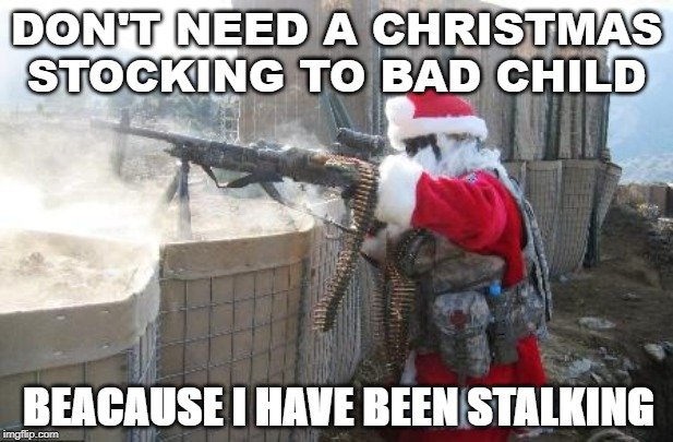 Hohoho | DON'T NEED A CHRISTMAS STOCKING TO BAD CHILD BEACAUSE I HAVE BEEN STALKING | image tagged in memes,hohoho | made w/ Imgflip meme maker