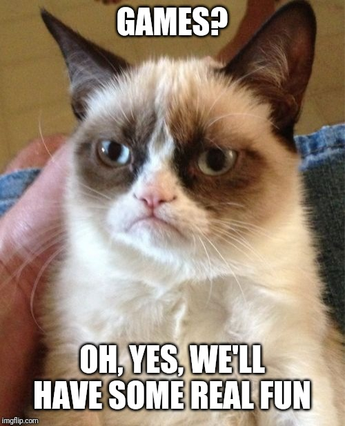 Grumpy Cat Meme | GAMES? OH, YES, WE'LL HAVE SOME REAL FUN | image tagged in memes,grumpy cat | made w/ Imgflip meme maker