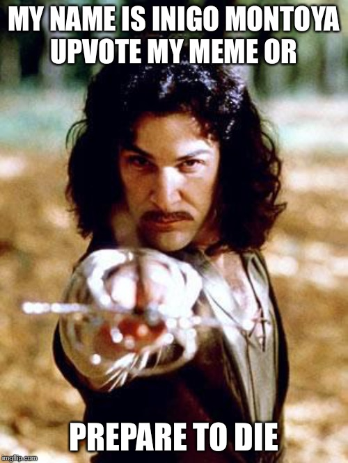Inigo Montoya | MY NAME IS INIGO MONTOYA    UPVOTE MY MEME OR PREPARE TO DIE | image tagged in inigo montoya | made w/ Imgflip meme maker