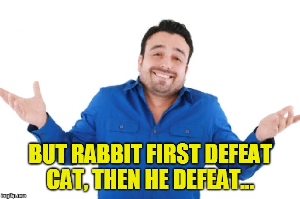 Oh well | BUT RABBIT FIRST DEFEAT CAT, THEN HE DEFEAT... | image tagged in oh well | made w/ Imgflip meme maker