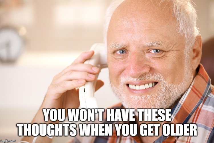 hide the pain harold phone | YOU WON'T HAVE THESE THOUGHTS WHEN YOU GET OLDER | image tagged in hide the pain harold phone | made w/ Imgflip meme maker
