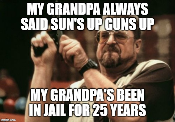 Am I The Only One Around Here | MY GRANDPA ALWAYS SAID SUN'S UP GUNS UP MY GRANDPA'S BEEN IN JAIL FOR 25 YEARS | image tagged in memes,am i the only one around here | made w/ Imgflip meme maker