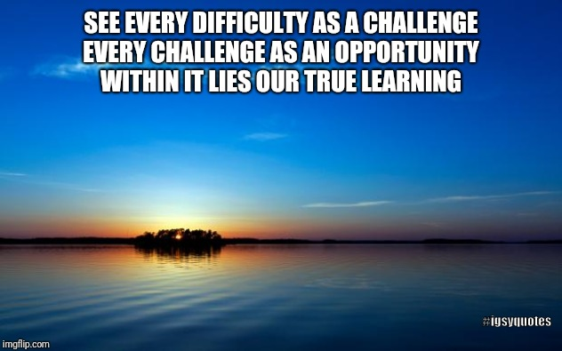 Inspirational Quote | SEE EVERY DIFFICULTY AS A CHALLENGE EVERY CHALLENGE AS AN OPPORTUNITY WITHIN IT LIES OUR TRUE LEARNING #igsyquotes | image tagged in inspirational quote | made w/ Imgflip meme maker