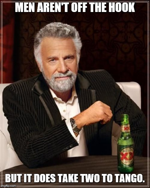The Most Interesting Man In The World Meme | MEN AREN'T OFF THE HOOK BUT IT DOES TAKE TWO TO TANGO. | image tagged in memes,the most interesting man in the world | made w/ Imgflip meme maker