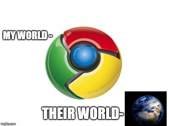 Google Chrome |  MY WORLD -; THEIR WORLD- | image tagged in memes,google chrome | made w/ Imgflip meme maker