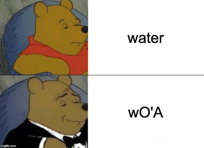 Tuxedo Winnie The Pooh | water wO'A | image tagged in memes,tuxedo winnie the pooh | made w/ Imgflip meme maker