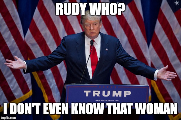 Donald Trump | RUDY WHO? I DON'T EVEN KNOW THAT WOMAN | image tagged in donald trump | made w/ Imgflip meme maker