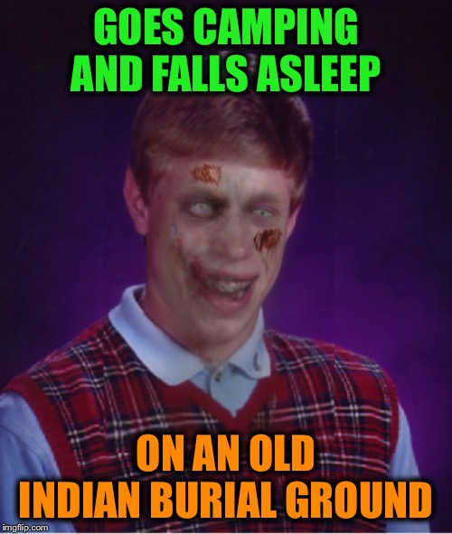 Do your research before camping! | GOES CAMPING AND FALLS ASLEEP ON AN OLD INDIAN BURIAL GROUND | image tagged in memes,zombie bad luck brian,funny,legends,spooky | made w/ Imgflip meme maker
