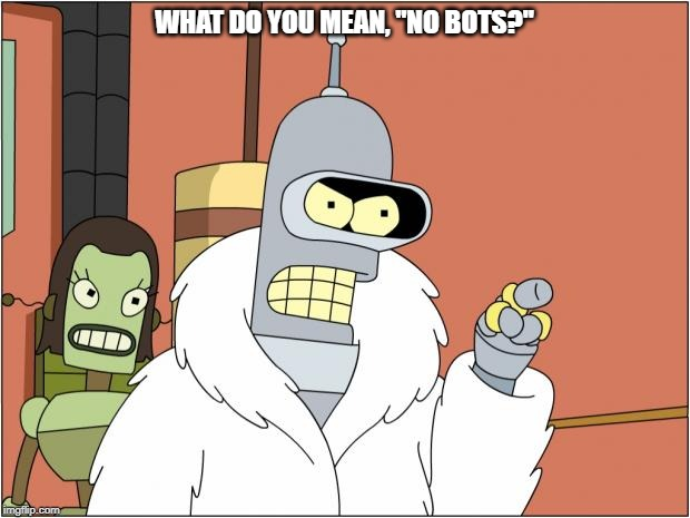 "Bender Meme |  WHAT DO YOU MEAN, ""NO BOTS?"" 