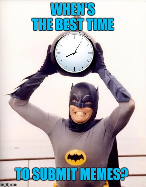 We have memers all over the world. What time do you post your memes to get the most views? | WHEN'S THE BEST TIME TO SUBMIT MEMES? | image tagged in batman with clock | made w/ Imgflip meme maker