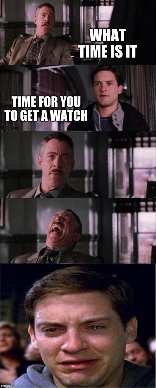 Peter Parker Cry | WHAT TIME IS IT TIME FOR YOU TO GET A WATCH | image tagged in memes,peter parker cry | made w/ Imgflip meme maker
