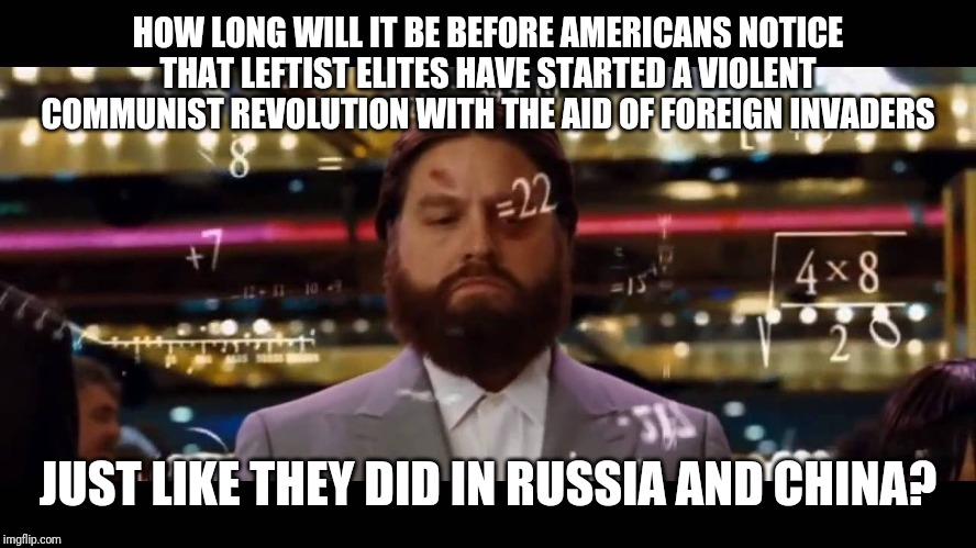 Hangover Alan Casino | HOW LONG WILL IT BE BEFORE AMERICANS NOTICE THAT LEFTIST ELITES HAVE STARTED A VIOLENT COMMUNIST REVOLUTION WITH THE AID OF FOREIGN INVADERS | image tagged in hangover alan casino | made w/ Imgflip meme maker