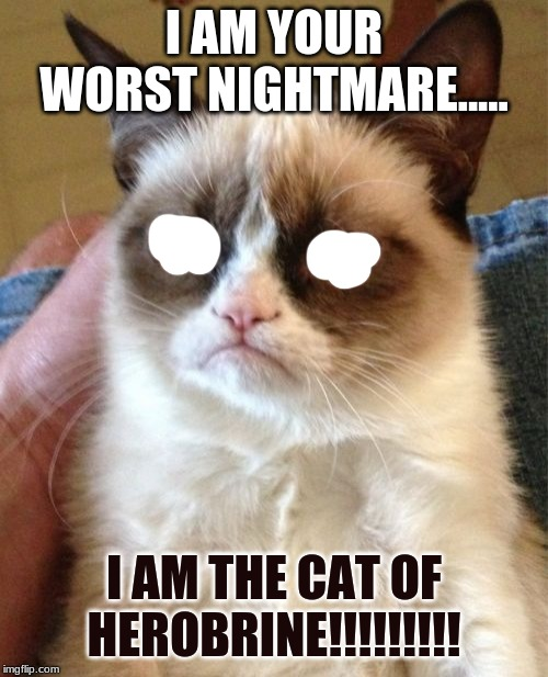 Grumpy Cat | I AM YOUR WORST NIGHTMARE..... I AM THE CAT OF HEROBRINE!!!!!!!!! | image tagged in memes,grumpy cat | made w/ Imgflip meme maker