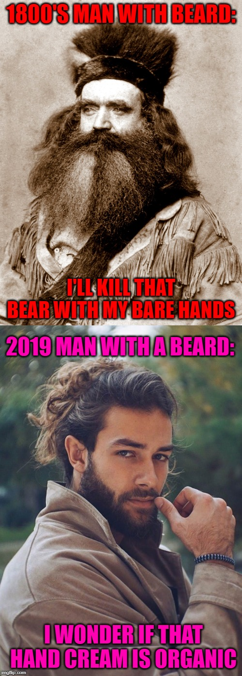 Nowadays some guys are merely male...not men! |  1800'S MAN WITH BEARD:; I'LL KILL THAT BEAR WITH MY BARE HANDS; 2019 MAN WITH A BEARD:; I WONDER IF THAT HAND CREAM IS ORGANIC | image tagged in men with beards,memes,how the times change,funny,growing weak,male vs man | made w/ Imgflip meme maker