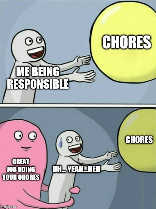 reeal life bee likee | ME BEING RESPONSIBLE CHORES GREAT JOB DOING YOUR CHORES UH... YEAH...HEH CHORES | image tagged in memes,running away balloon,help,funny,funny memes,gifs | made w/ Imgflip meme maker