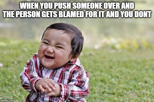Evil Toddler | WHEN YOU PUSH SOMEONE OVER AND THE PERSON GETS BLAMED FOR IT AND YOU DONT | image tagged in memes,evil toddler | made w/ Imgflip meme maker