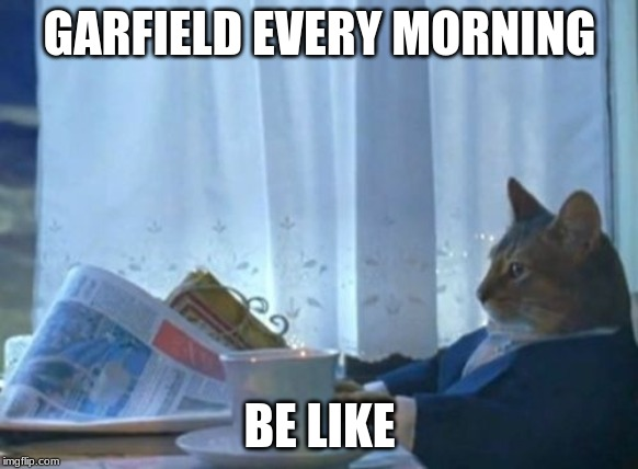I Should Buy A Boat Cat | GARFIELD EVERY MORNING BE LIKE | image tagged in memes,i should buy a boat cat | made w/ Imgflip meme maker