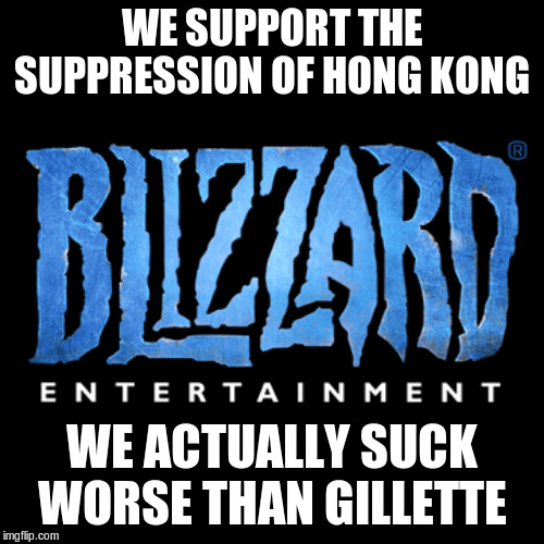 blizzard | WE SUPPORT THE SUPPRESSION OF HONG KONG WE ACTUALLY SUCK WORSE THAN GILLETTE | image tagged in blizzard | made w/ Imgflip meme maker