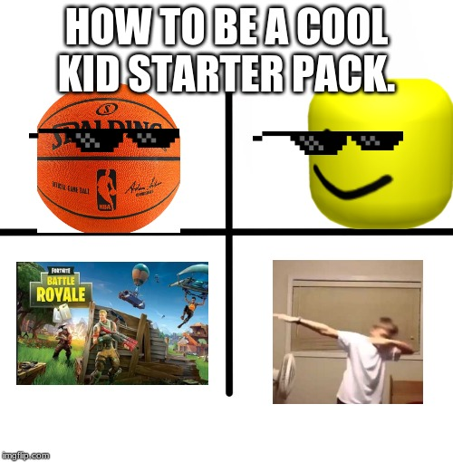 Blank Starter Pack | HOW TO BE A COOL KID STARTER PACK. | image tagged in memes,blank starter pack | made w/ Imgflip meme maker