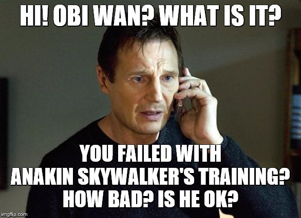 Sometime, we just screw-up. | HI! OBI WAN? WHAT IS IT? YOU FAILED WITH ANAKIN SKYWALKER'S TRAINING? HOW BAD? IS HE OK? | image tagged in memes,liam neeson taken 2,star wars | made w/ Imgflip meme maker