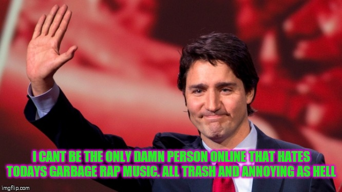 Justin Trudeau Hand Up | I CANT BE THE ONLY DAMN PERSON ONLINE THAT HATES TODAYS GARBAGE RAP MUSIC. ALL TRASH AND ANNOYING AS HELL | image tagged in justin trudeau hand up,rap,music,garbage | made w/ Imgflip meme maker