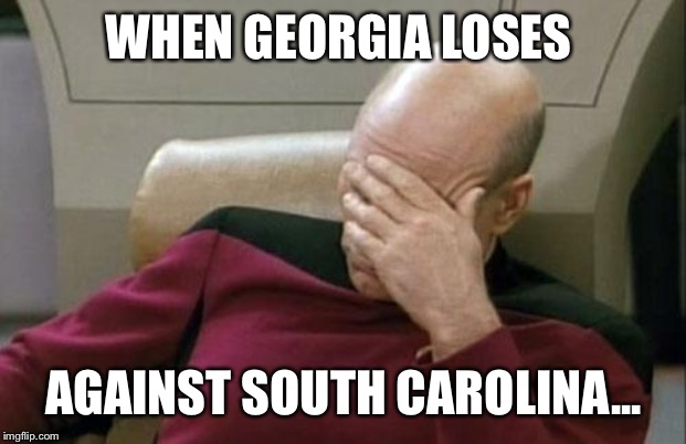 Captain Picard Facepalm | WHEN GEORGIA LOSES AGAINST SOUTH CAROLINA... | image tagged in memes,captain picard facepalm | made w/ Imgflip meme maker