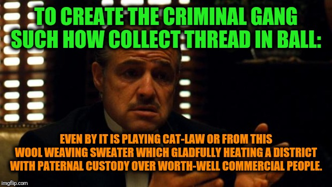 -Advice for forwarded generation which rising head between loaded financial town flow. | TO CREATE THE CRIMINAL GANG SUCH HOW COLLECT THREAD IN BALL: EVEN BY IT IS PLAYING CAT-LAW OR FROM THIS WOOL WEAVING SWEATER WHICH GLADFULLY | image tagged in pleading godfather,criminals,criminal minds,sweater,cute cat,the godfather | made w/ Imgflip meme maker